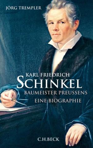 Karl Friedrich Schinkel - Baumeister Preussens - Eine Biographie